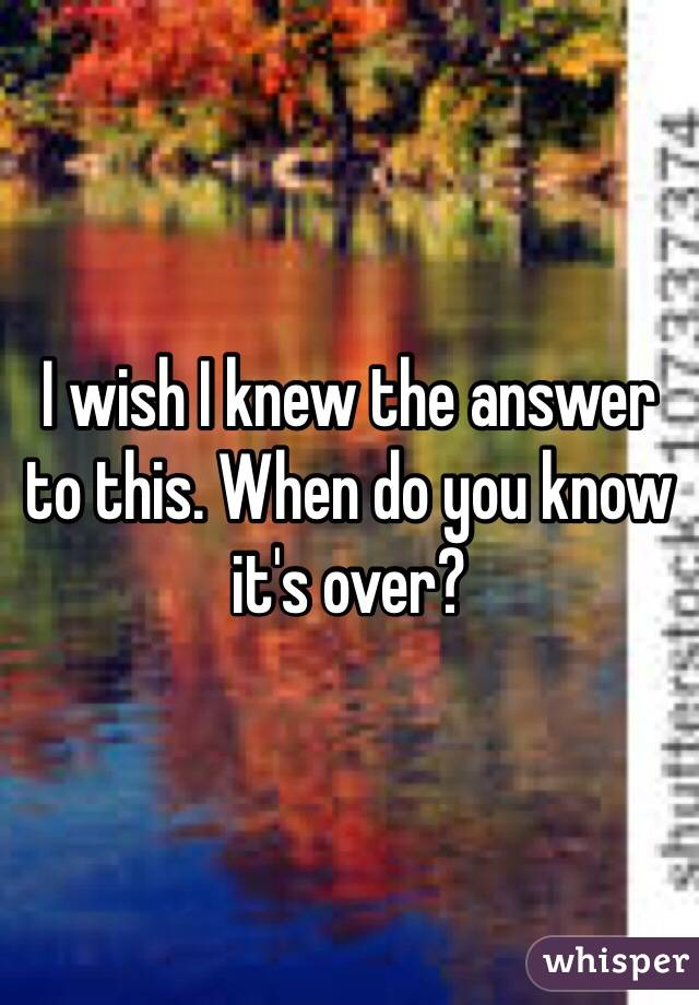 I wish I knew the answer to this. When do you know it's over?