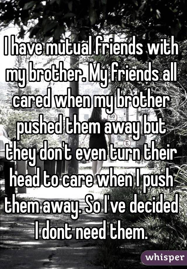 I have mutual friends with my brother. My friends all cared when my brother pushed them away but they don't even turn their head to care when I push them away. So I've decided I dont need them.