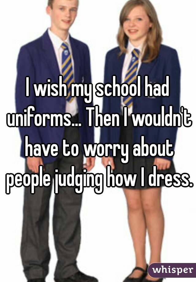 I wish my school had uniforms... Then I wouldn't have to worry about people judging how I dress.