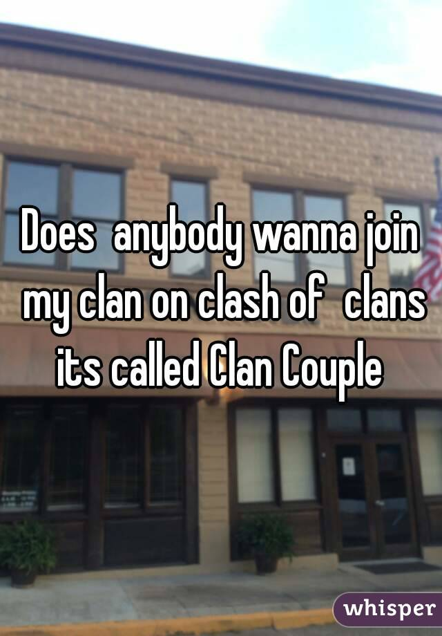 Does  anybody wanna join my clan on clash of  clans its called Clan Couple
