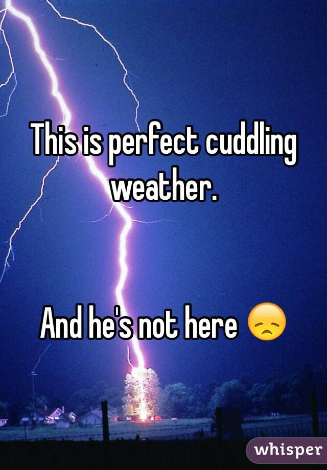 This is perfect cuddling weather.    And he's not here 😞