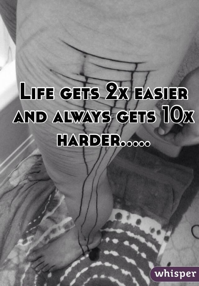 Life gets 2x easier and always gets 10x harder.....