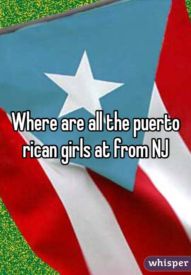 Where are all the puerto rican girls at from NJ