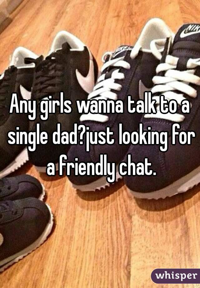 Any girls wanna talk to a single dad?just looking for a friendly chat.