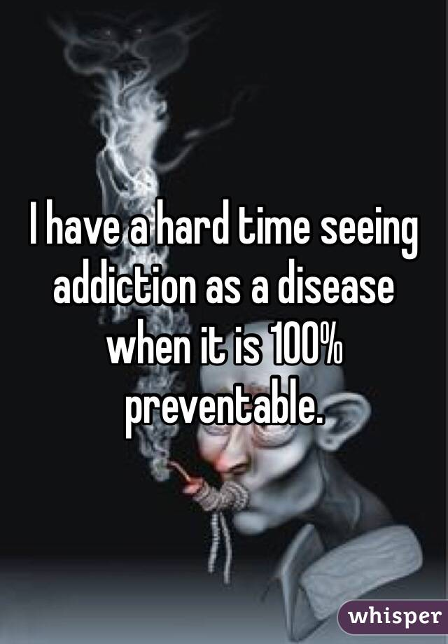 I have a hard time seeing addiction as a disease when it is 100% preventable.