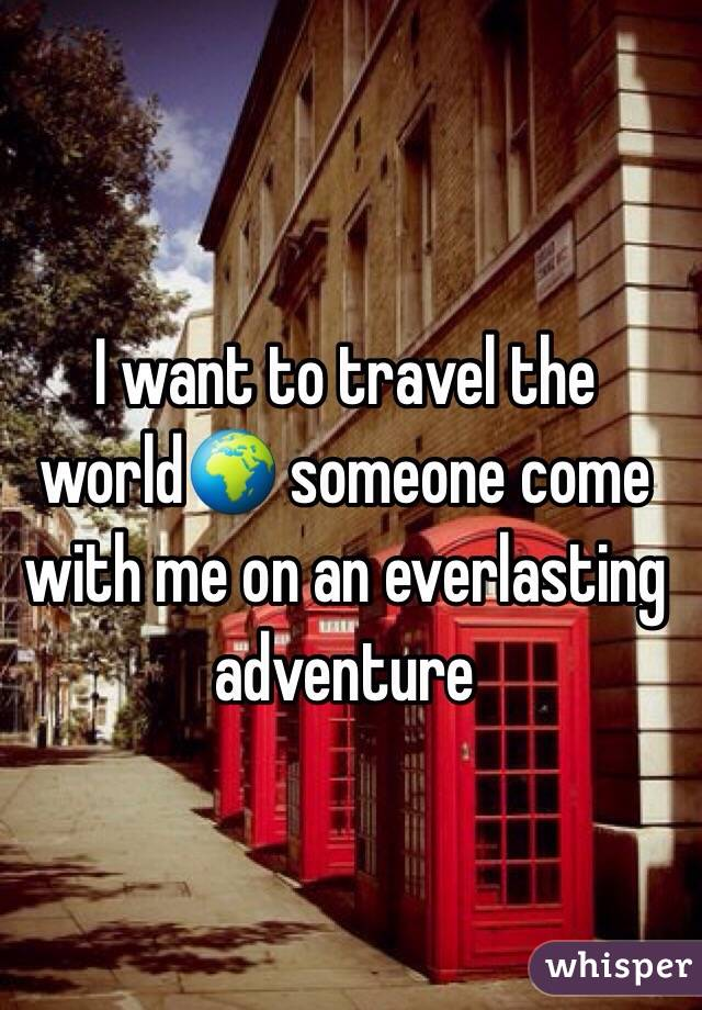 I want to travel the world🌍 someone come with me on an everlasting adventure