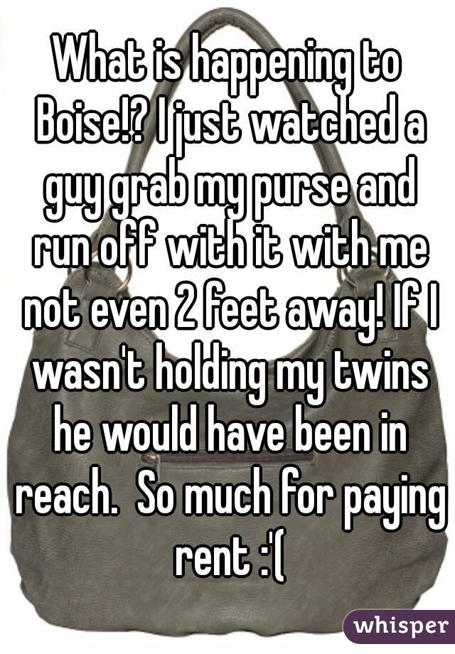 What is happening to Boise!? I just watched a guy grab my purse and run off with it with me not even 2 feet away! If I wasn't holding my twins he would have been in reach.  So much for paying rent :'(