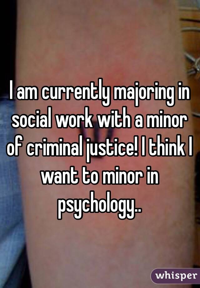 I am currently majoring in social work with a minor of criminal justice! I think I want to minor in psychology..