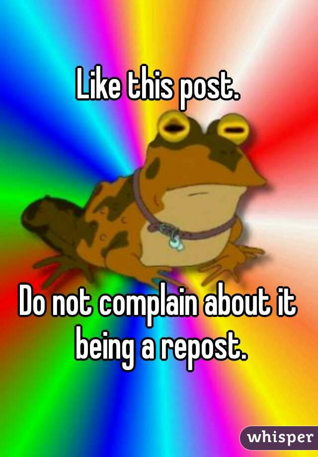 Like this post.     Do not complain about it being a repost.