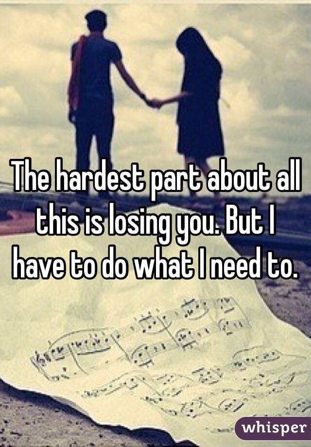 The hardest part about all this is losing you. But I have to do what I need to.