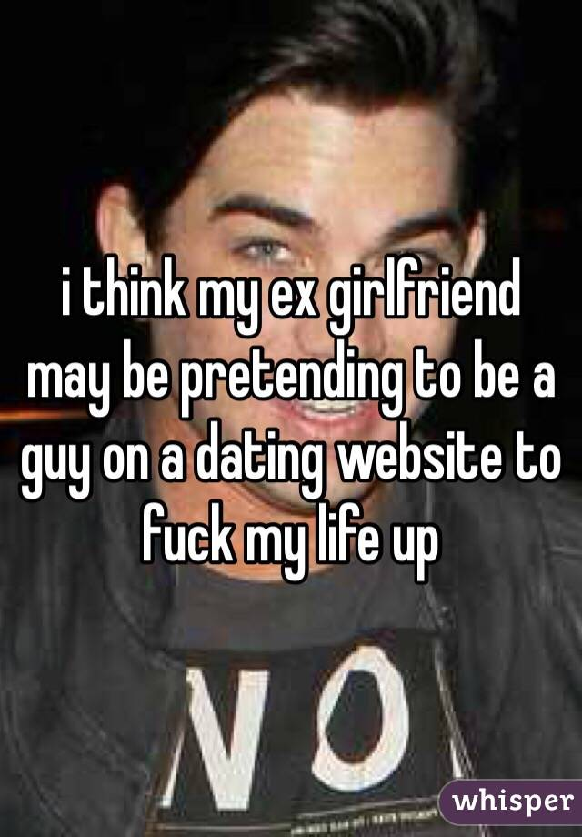 i think my ex girlfriend may be pretending to be a guy on a dating website to fuck my life up