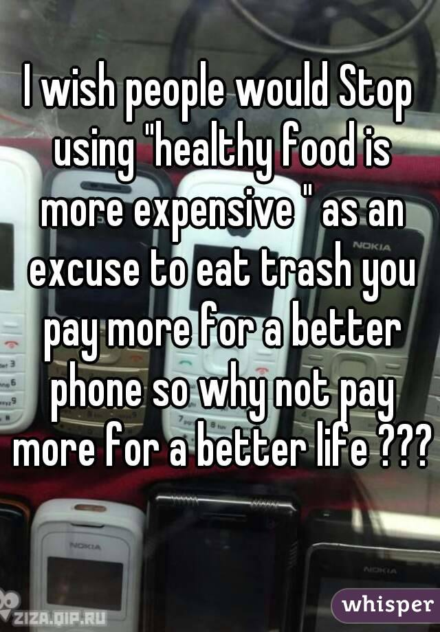 """I wish people would Stop using """"healthy food is more expensive """" as an excuse to eat trash you pay more for a better phone so why not pay more for a better life ???"""