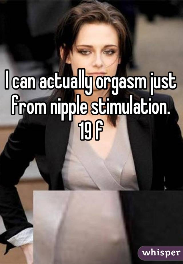 I can actually orgasm just from nipple stimulation.  19 f