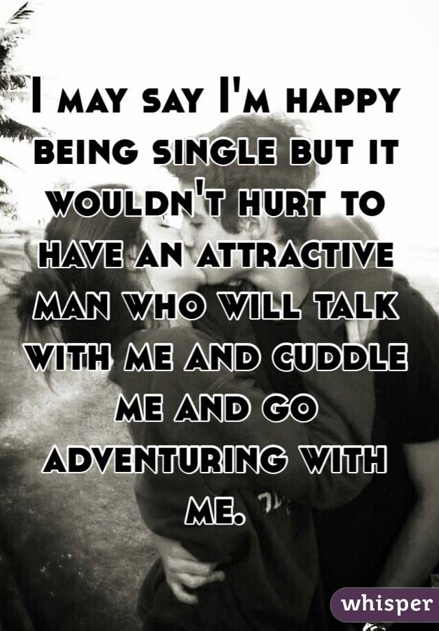 I may say I'm happy being single but it wouldn't hurt to have an attractive man who will talk with me and cuddle me and go adventuring with me.