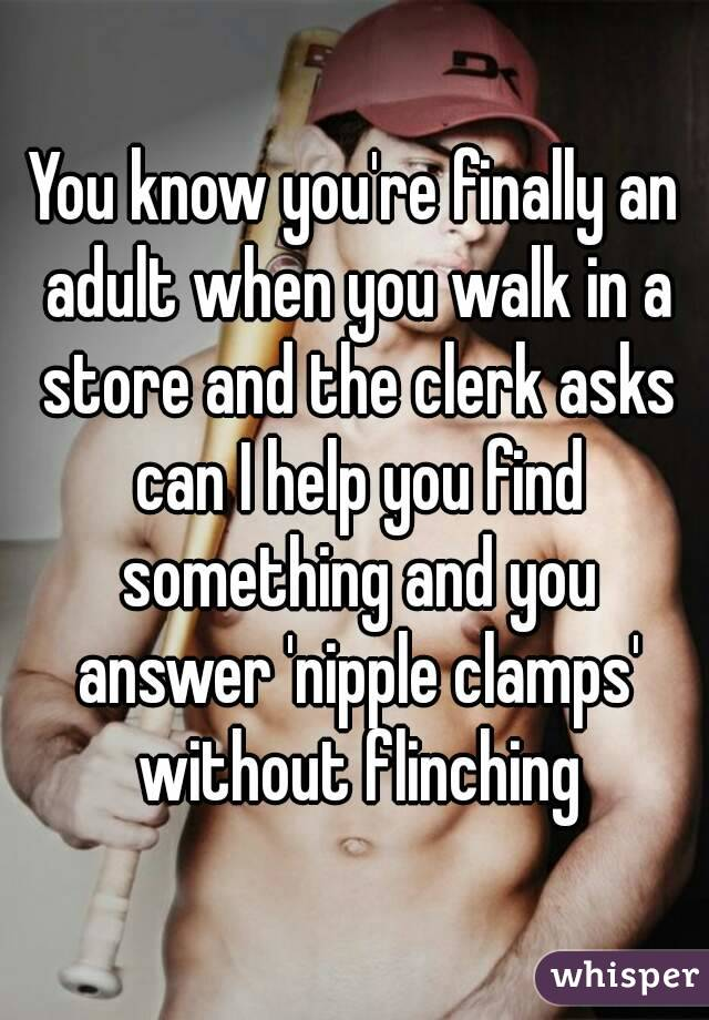 You know you're finally an adult when you walk in a store and the clerk asks can I help you find something and you answer 'nipple clamps' without flinching