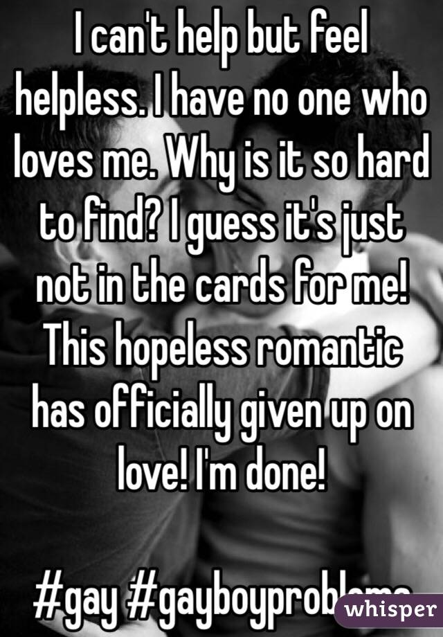 I can't help but feel helpless. I have no one who loves me. Why is it so hard to find? I guess it's just not in the cards for me! This hopeless romantic has officially given up on love! I'm done!   #gay #gayboyproblems