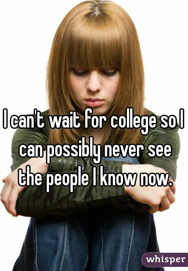 I can't wait for college so I can possibly never see the people I know now.