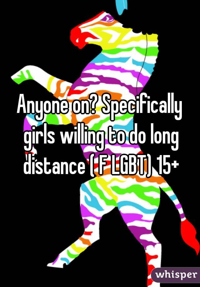 Anyone on? Specifically girls willing to do long distance ( F LGBT) 15+