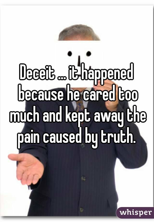 Deceit ... it happened because he cared too much and kept away the pain caused by truth.