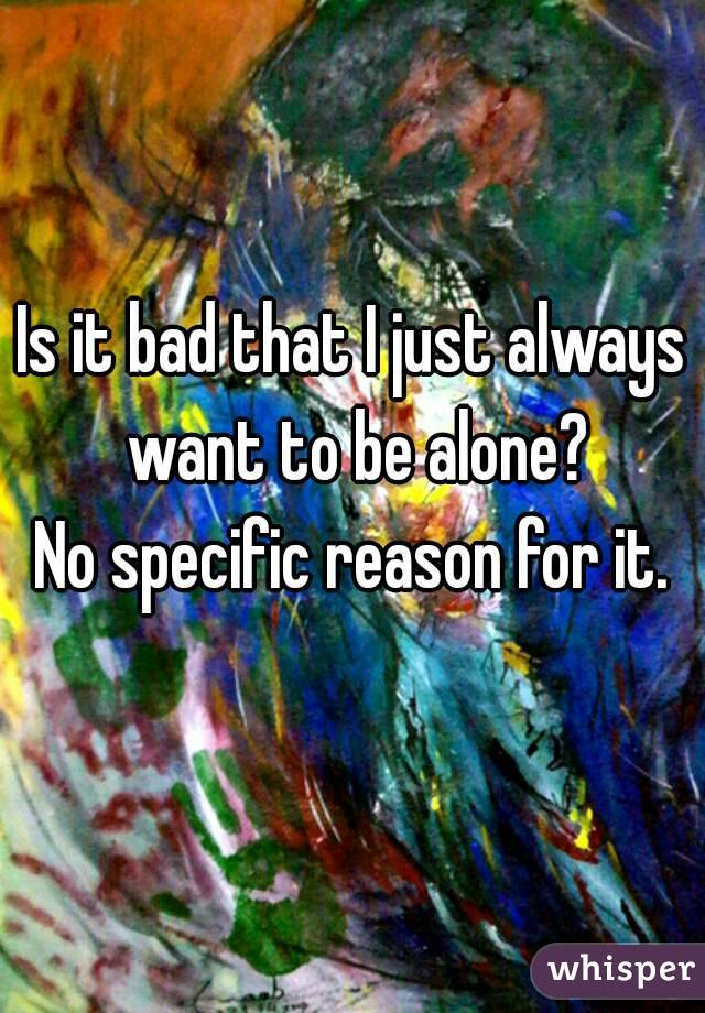 Is it bad that I just always want to be alone? No specific reason for it.