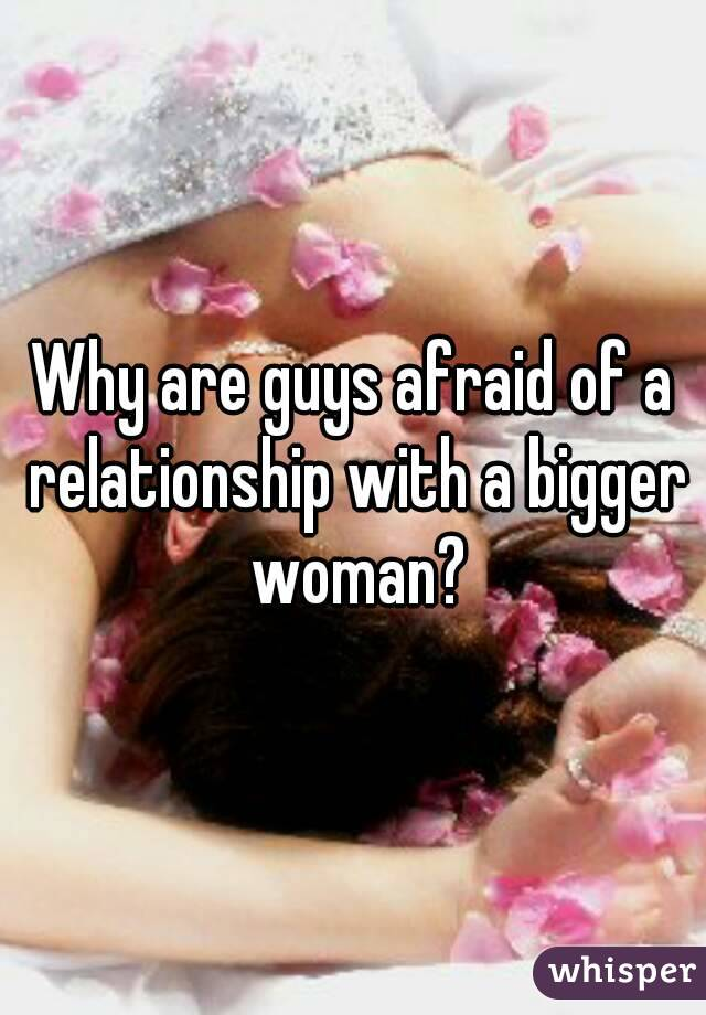 Why are guys afraid of a relationship with a bigger woman?