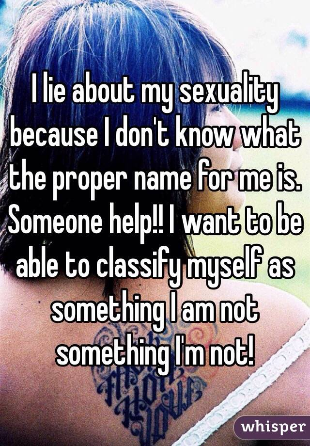 I lie about my sexuality because I don't know what the proper name for me is. Someone help!! I want to be able to classify myself as something I am not something I'm not!