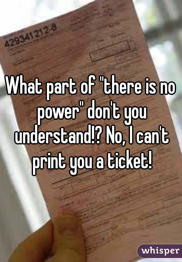 """What part of """"there is no power"""" don't you understand!? No, I can't print you a ticket!"""