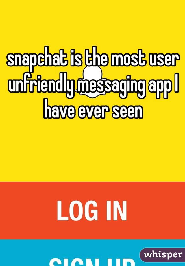 snapchat is the most user unfriendly messaging app I have ever seen