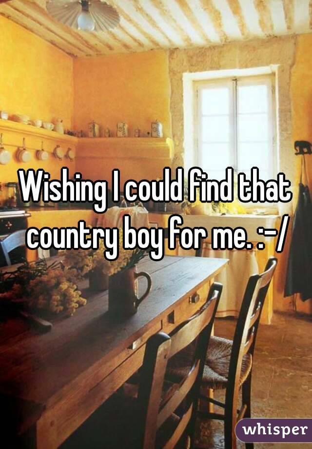 Wishing I could find that country boy for me. :-/