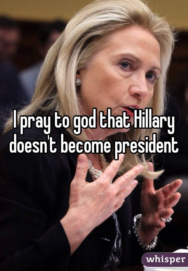 I pray to god that Hillary doesn't become president