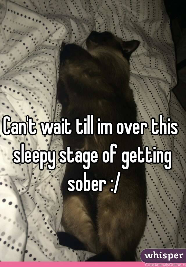 Can't wait till im over this  sleepy stage of getting  sober :/