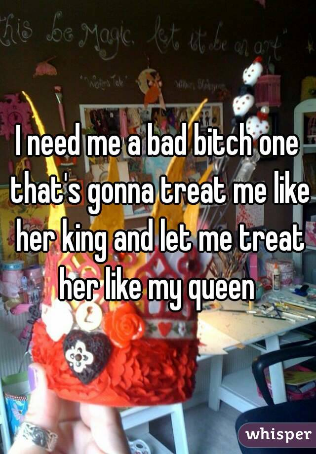 I need me a bad bitch one that's gonna treat me like her king and let me treat her like my queen