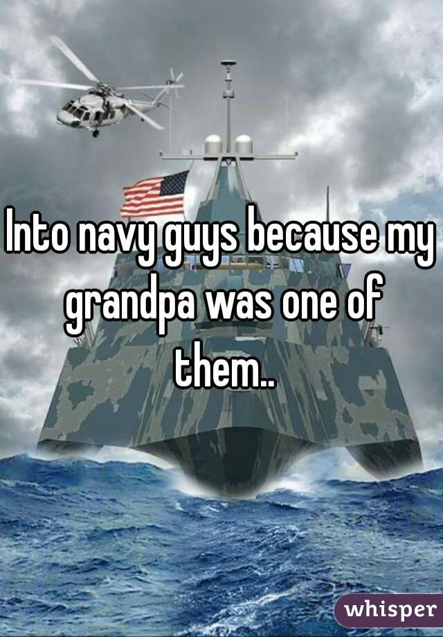 Into navy guys because my grandpa was one of them..