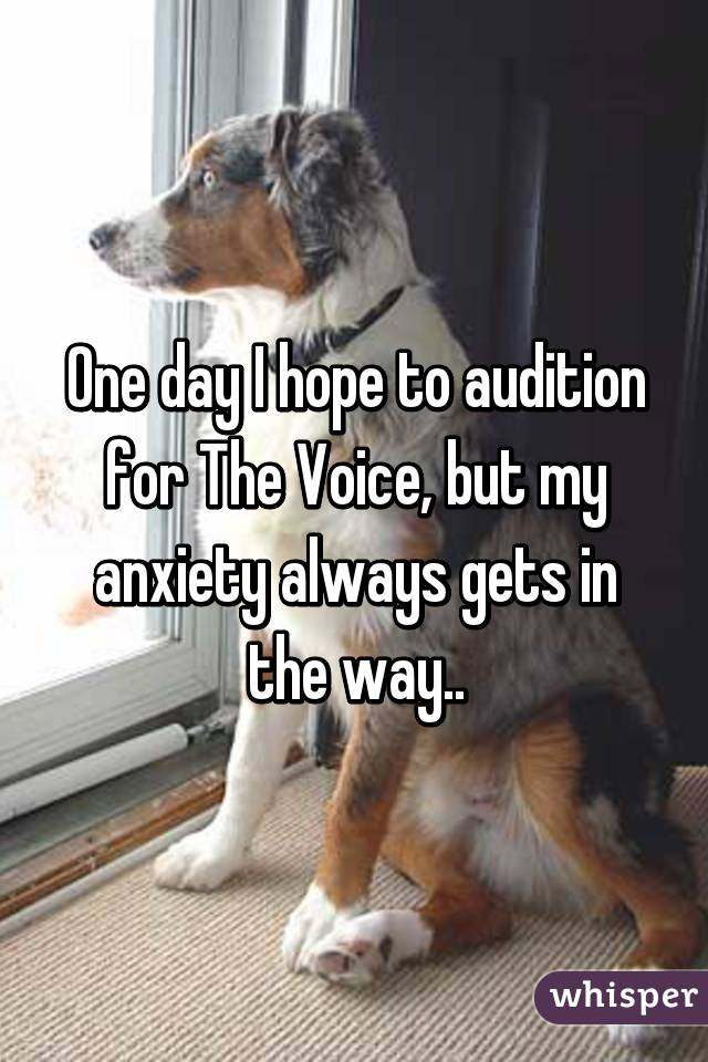 One day I hope to audition for The Voice, but my anxiety always gets in the way..