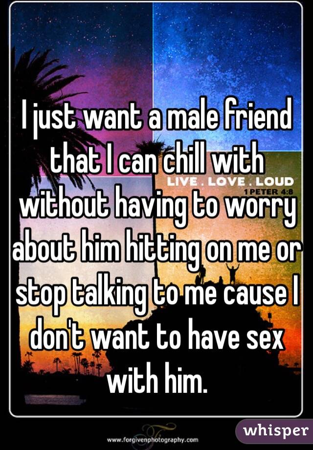 I just want a male friend that I can chill with without having to worry about him hitting on me or stop talking to me cause I don't want to have sex with him.