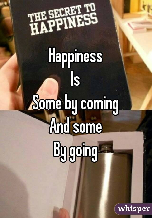 Happiness Is Some by coming And some By going