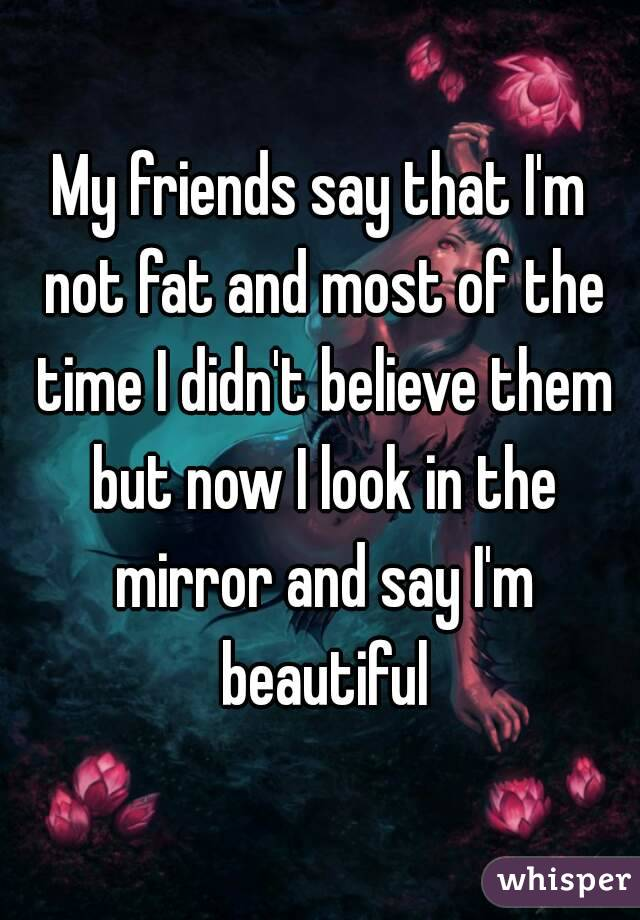 My friends say that I'm not fat and most of the time I didn't believe them but now I look in the mirror and say I'm beautiful