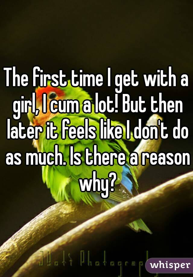 The first time I get with a girl, I cum a lot! But then later it feels like I don't do as much. Is there a reason why?