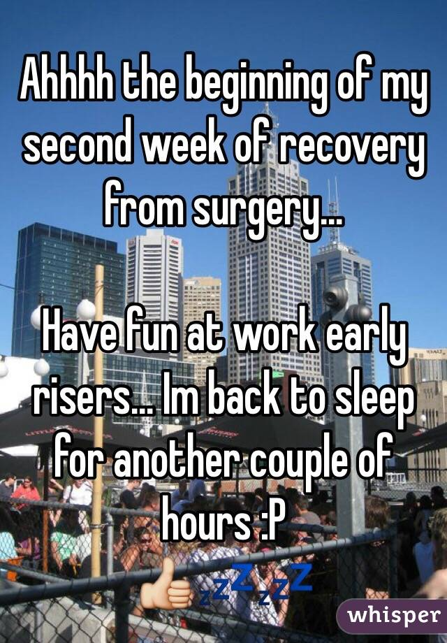 Ahhhh the beginning of my second week of recovery from surgery...   Have fun at work early risers... Im back to sleep for another couple of hours :P 👍💤💤