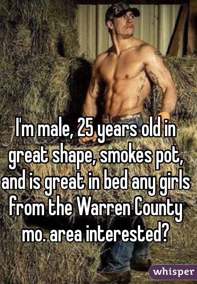 I'm male, 25 years old in great shape, smokes pot, and is great in bed any girls from the Warren County mo. area interested?