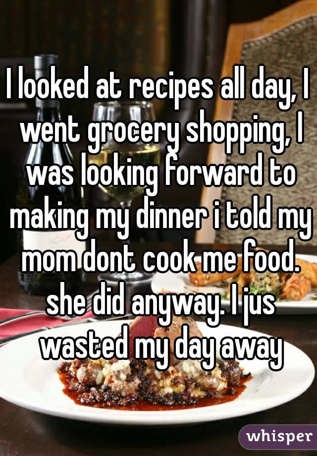 I looked at recipes all day, I went grocery shopping, I was looking forward to making my dinner i told my mom dont cook me food. she did anyway. I jus wasted my day away