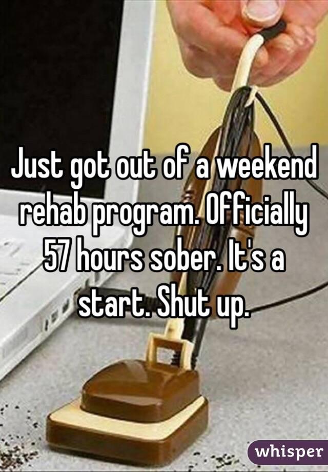 Just got out of a weekend rehab program. Officially 57 hours sober. It's a start. Shut up.