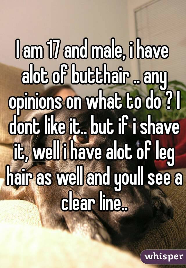 I am 17 and male, i have alot of butthair .. any opinions on what to do ? I dont like it.. but if i shave it, well i have alot of leg hair as well and youll see a clear line..