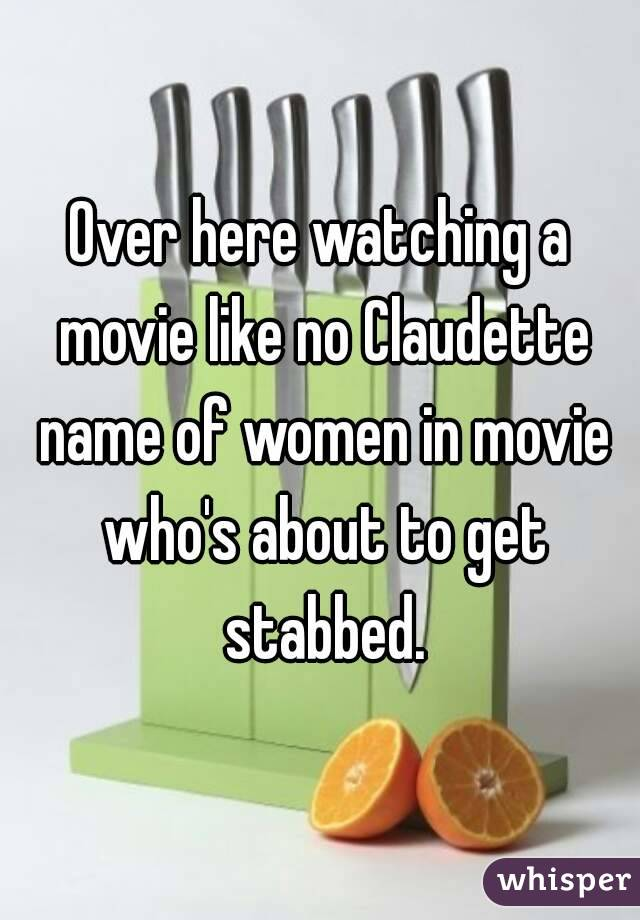 Over here watching a movie like no Claudette name of women in movie who's about to get stabbed.