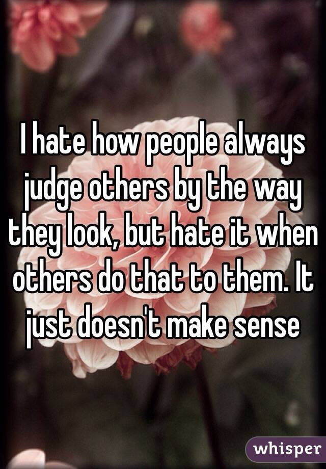 I hate how people always judge others by the way they look, but hate it when others do that to them. It just doesn't make sense