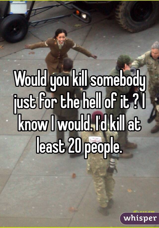 Would you kill somebody just for the hell of it ? I know I would. I'd kill at least 20 people.