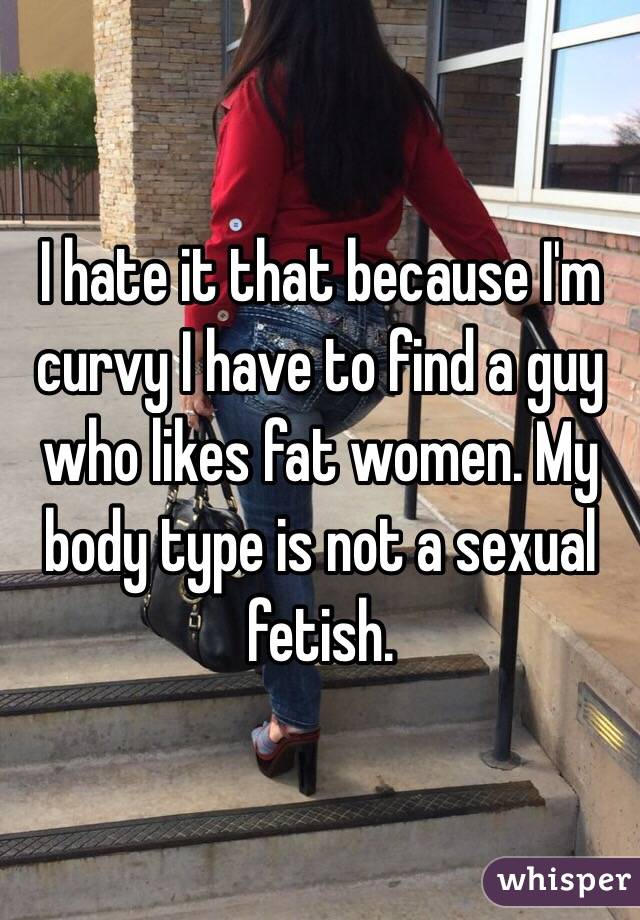 I hate it that because I'm curvy I have to find a guy who likes fat women. My body type is not a sexual fetish.
