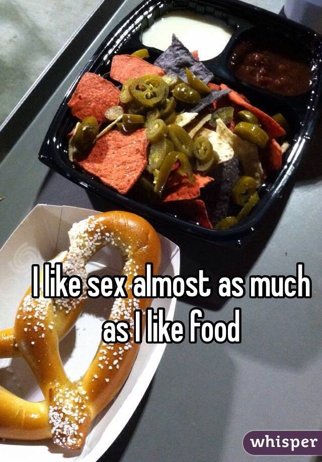 I like sex almost as much as I like food