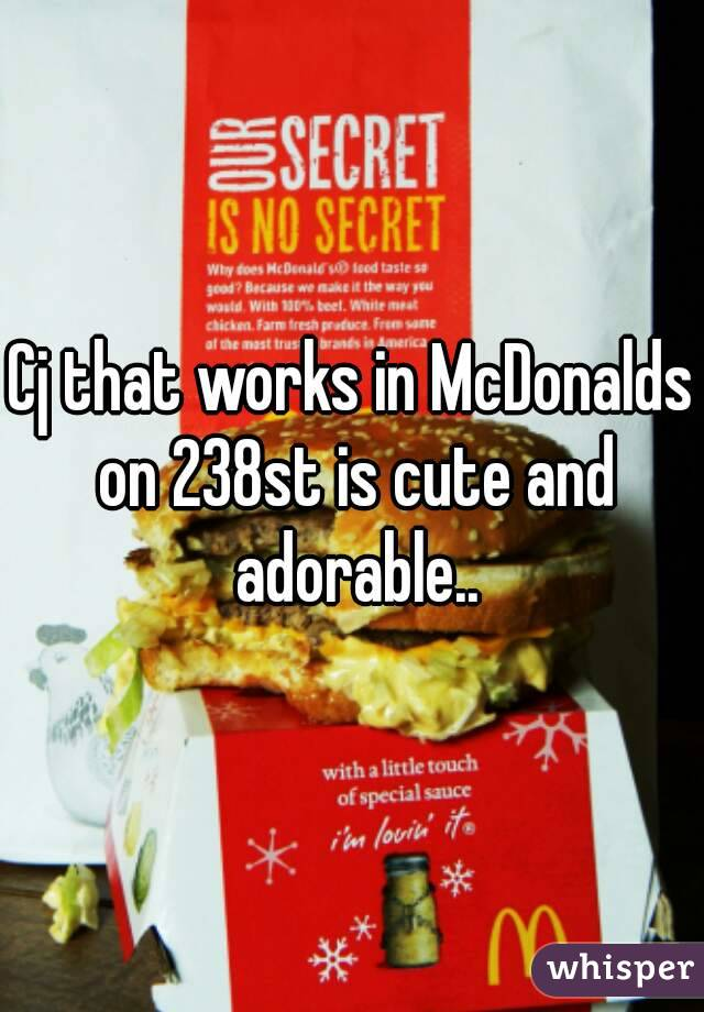 Cj that works in McDonalds on 238st is cute and adorable..