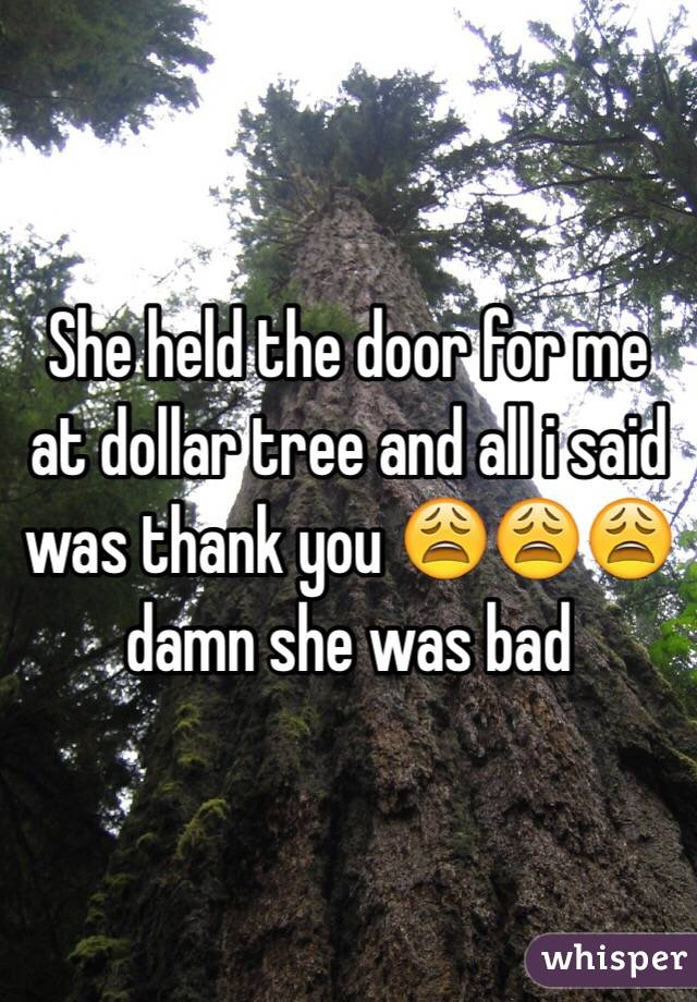She held the door for me at dollar tree and all i said was thank you 😩😩😩 damn she was bad